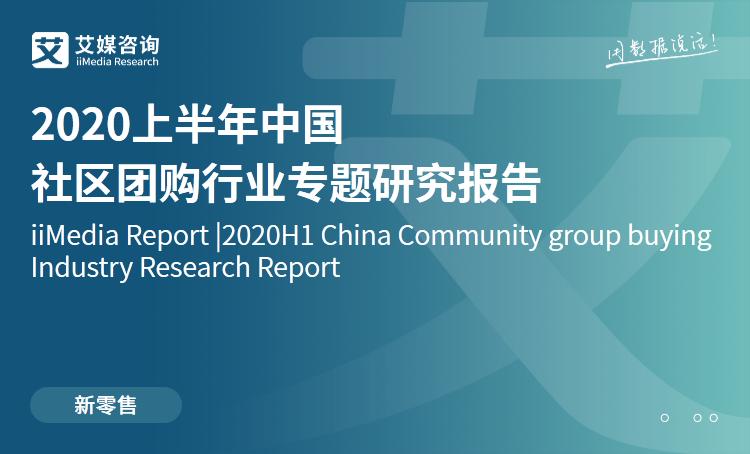 艾媒咨询|2020上半年中国社区团购行业专题研究报告