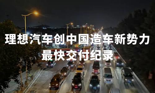 用时仅10月,理想汽车交付20000辆,创中国造车新势力最快交付纪录
