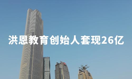 """洪恩教育赴美IPO:创始人套现26亿,背靠完美世界就真的""""完美""""吗?"""