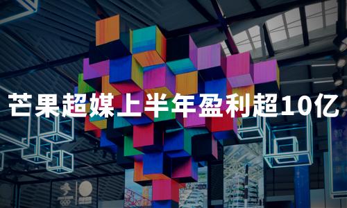 """《姐姐》火爆出圈,芒果超媒继续""""乘风破浪"""",上半年预计盈利超10亿"""