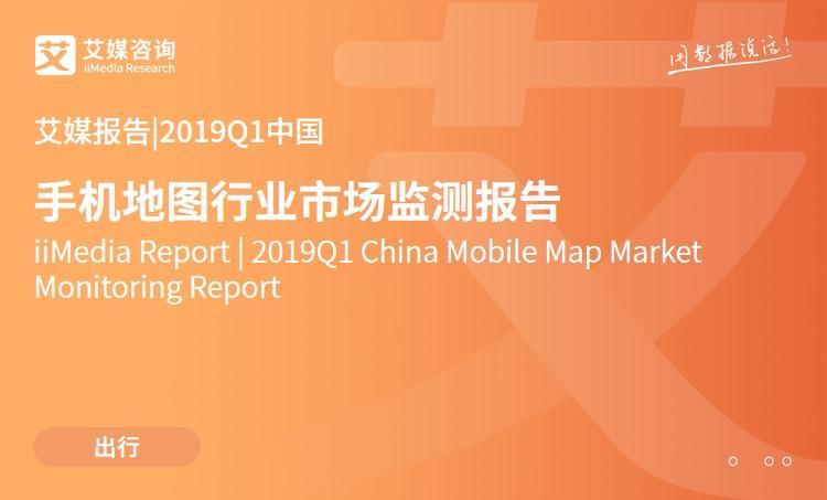 艾媒报告|2019Q1中国手机地图行业市场监测报告
