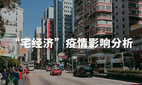 """2020年中国""""宅经济""""发展背景、涉及行业及疫情影响分析"""