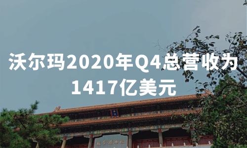财报解读|沃尔玛2020年Q4总营收为1417亿美元,全年在线销售额增长37%