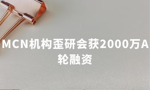 MCN机构歪研会获2000万A轮融资,2020中国MCN产业现状及趋势分析