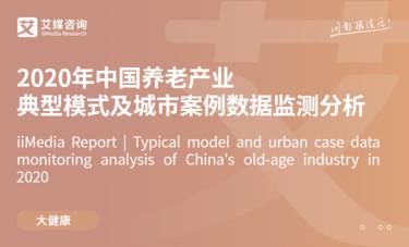 艾媒咨询|2020年中国养老产业典型模式及城市案例数据监测分析