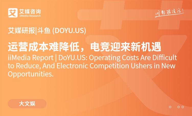 艾媒研报 |斗鱼 (DOYU.US):运营成本难降低,电竞迎来新机遇