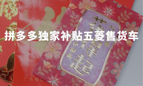 """拼多多独家补贴五菱售货车:每台补贴3000元,支持""""烟火经济""""发展"""