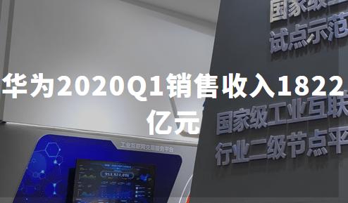 华为2020Q1销售收入1822亿元,任正非:国内市场手机销量每天45万部