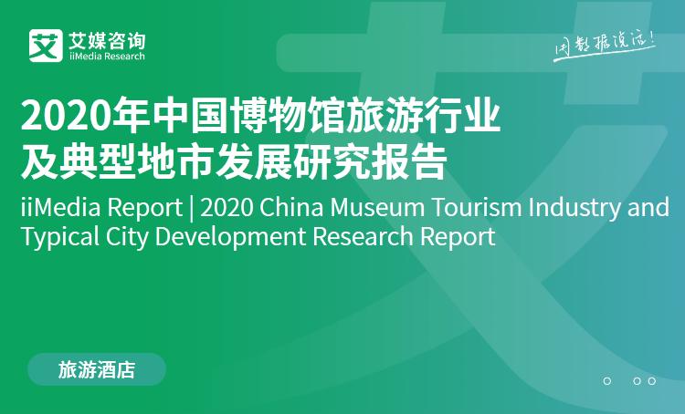 艾媒咨询|2020年中国博物馆旅游行业及典型地市发展研究报告