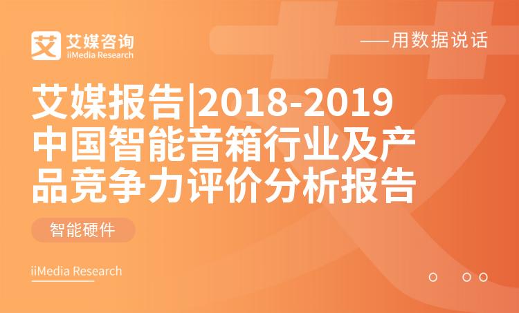 艾媒报告 |2018-2019中国智能音箱大发一分彩及产品竞争力评价分析报告