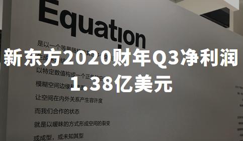 财报解读丨新东方2020财年Q3净利润1.38亿美元,疫情致线下业务停滞