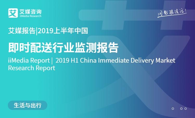 艾媒报告|2019上半年中国即时配送行业监测报告