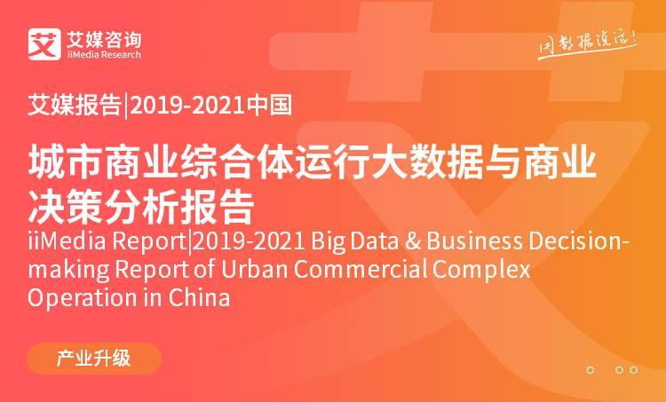 艾媒报告 |2019-2021中国城市商业综合体运行大数据与商业决策分析报告