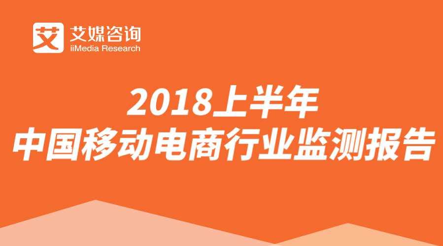 艾媒报告丨2018上半年中国移动电商行业监测报告
