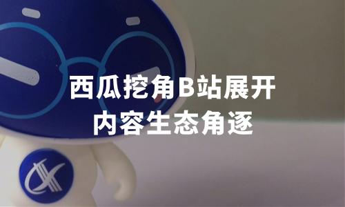 西瓜挖角B站,内容生态战逐渐打响,中国短视频内容发展创新趋势分析