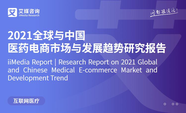 艾媒咨询|2021全球与中国医药电商市场与发展趋势研究报告