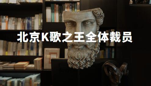正式复工前一天,北京K歌之王全体裁员,律师建议进入破产阶段