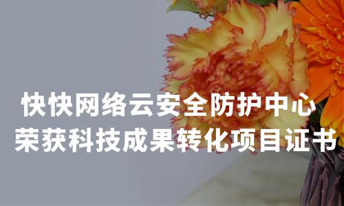 快快网络云安全防护中心  荣获科技成果转化项目证书