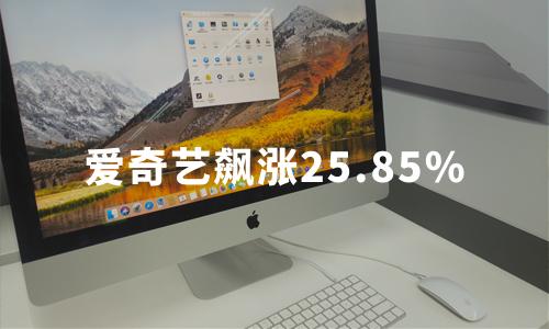 传腾讯拟成为爱奇艺最大股东,爱奇艺飙涨25.85%,视频江湖将生变?