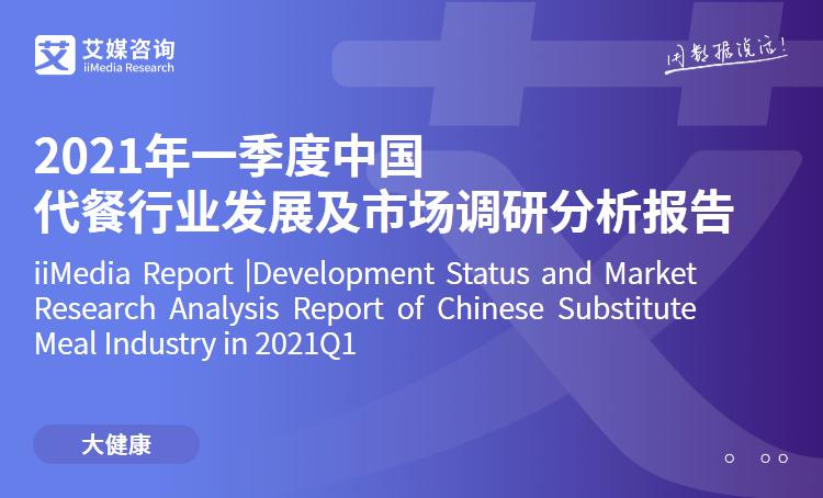 艾媒咨询|2021年一季度中国代餐行业发展及市场调研分析报告