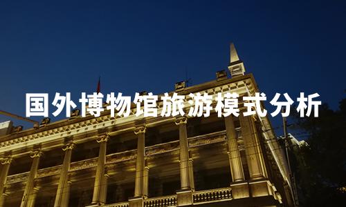 2020年国外博物馆旅游发展历程及运作模式分析