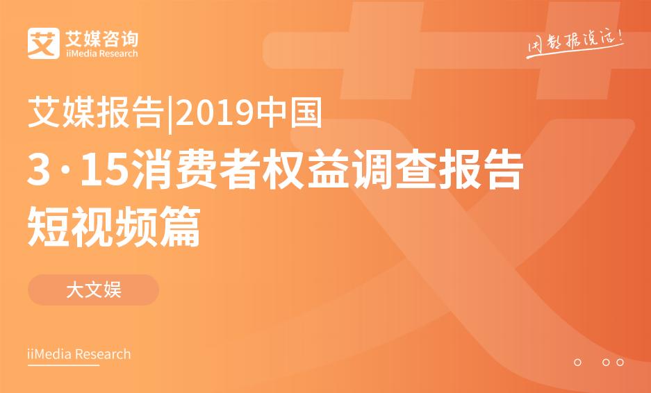 艾媒报告 |2019中国3·15消费者权益调查报告短视频篇