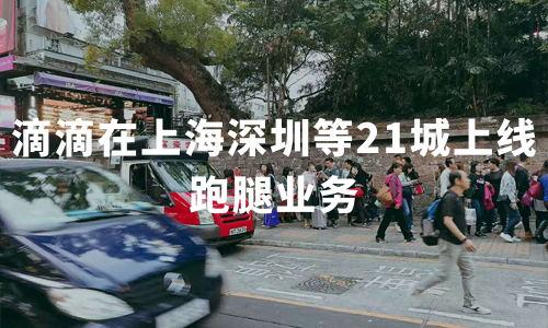 滴滴在上海深圳等21城上线跑腿业务,超一万名代驾司机已报名跑腿