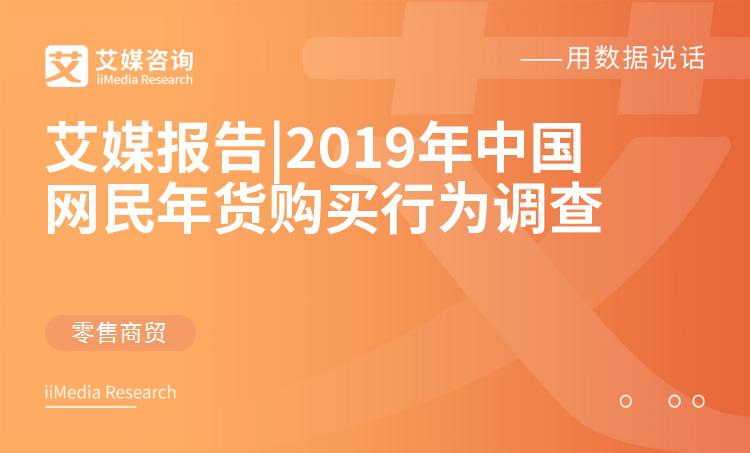 艾媒报告|2019年中国网民年货购买行为调查