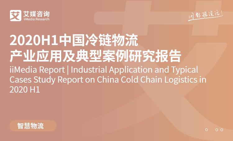 艾媒咨询|2020H1中国冷链物流产业应用及典型案例研究报告