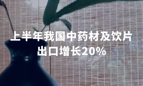 """中药材""""走出去""""步伐加快:上半年我国中药材及饮片出口增长20%"""