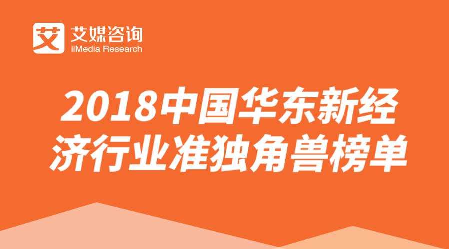 艾媒榜单 | 2018中国华东新经济行业准独角兽榜单