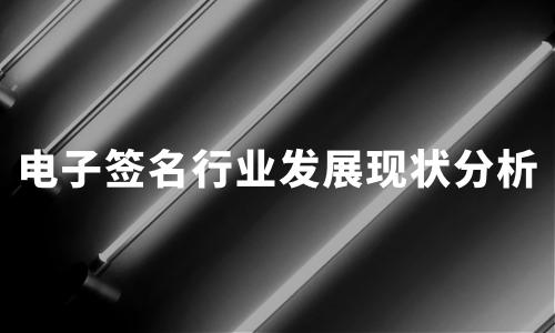 中国电子签名行业发展现状分析:2020电子合同签署规模将破500亿次