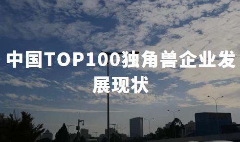 2020中国TOP100独角兽企业发展现状、机遇与挑战分析
