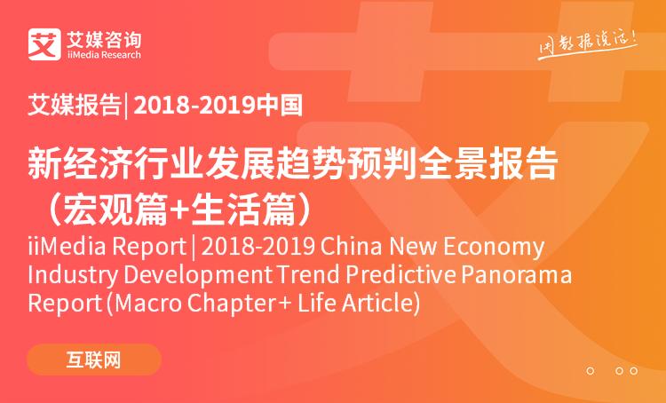 2018-2019中国新经济行业发展趋势预判全景报告(宏观篇+生活篇)