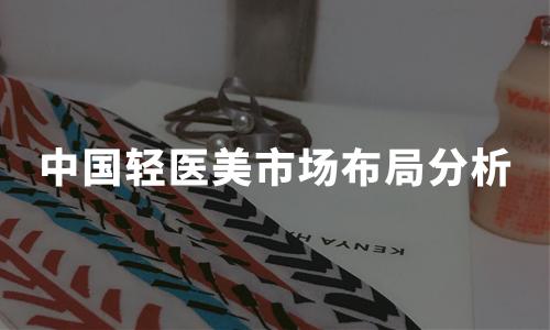 2019年中国轻医美市场布局、在线平台竞争格局及标杆案例分析