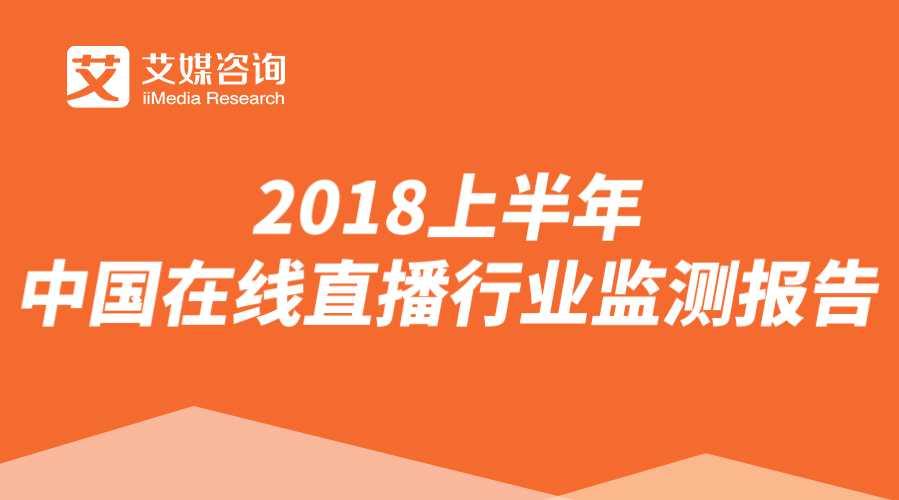 艾媒报告 | 2018上半年中国在线直播行业监测报告