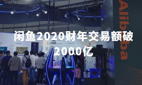 闲置经济翻倍式发展:闲鱼2020财年交易额破2000亿,卖家超3000万