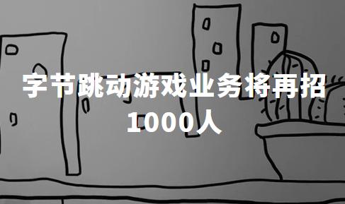 字节跳动野心初现,今年游戏业务将再招1000人,官方:行业难被垄断