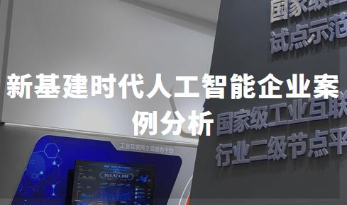 2020年中国新基建时代人工智能企业案例分析:创新奇智、商汤科技、云天励飞