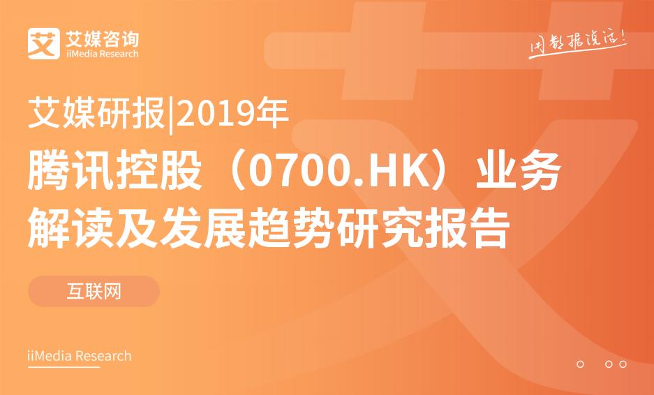 艾媒研报 |2019年腾讯控股(0700.HK)业务解读及发展趋势研究报告