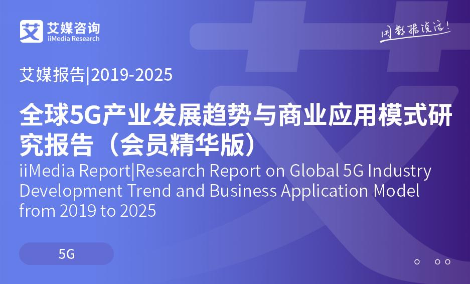 艾媒报告 |2019-2025全球5G产业发展趋势与商业应用模式研究报告(会员精华版)