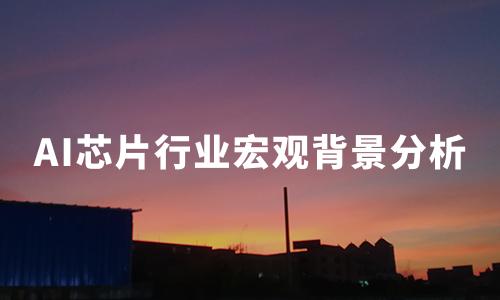 2020上半年中国AI芯片行业宏观背景分析