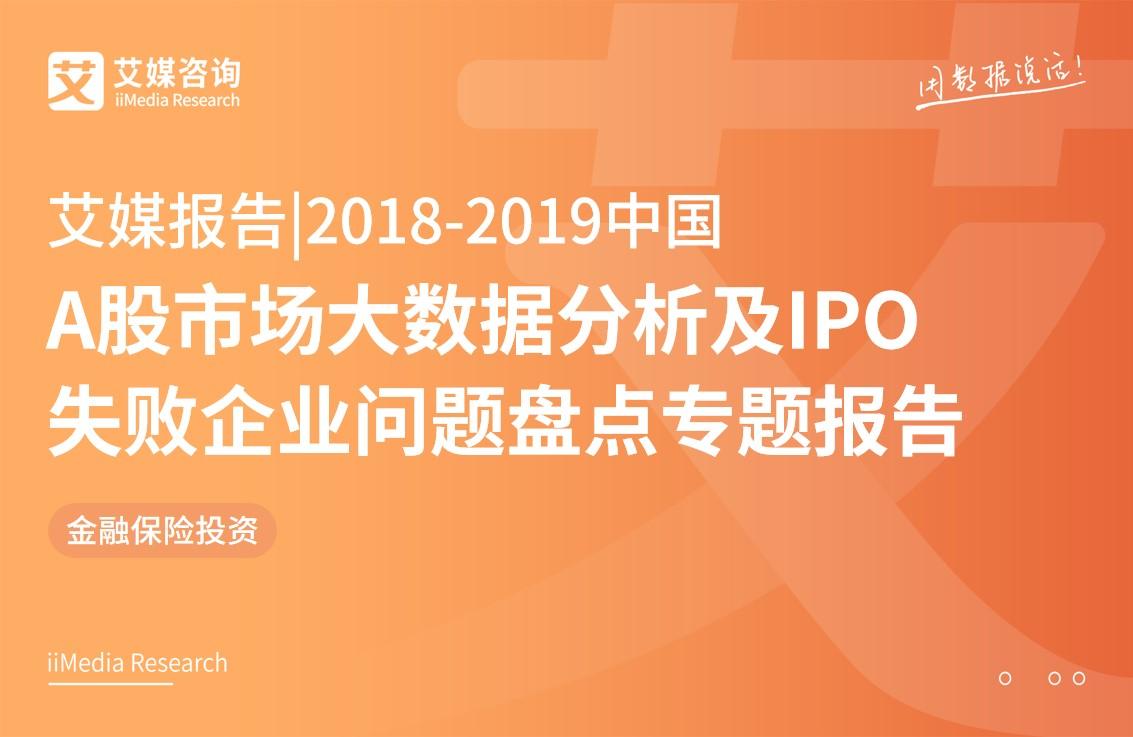 艾媒报告 |2018-2019中国A股市场大数据分析及IPO失败企业问题盘点专题报告