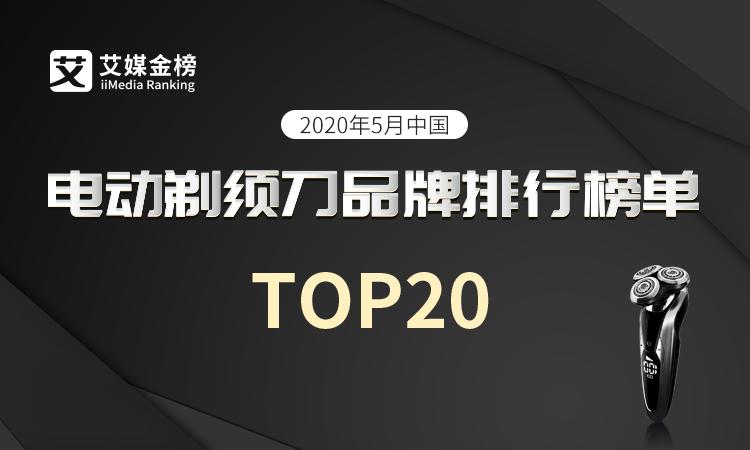 艾媒金榜|《2020年5月中国电动剃须刀品牌排行榜单TOP20》公布,父亲节就送爸爸剃须刀吧