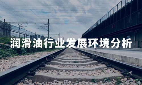 2020年中国润滑油行业发展环境分析:经济、技术