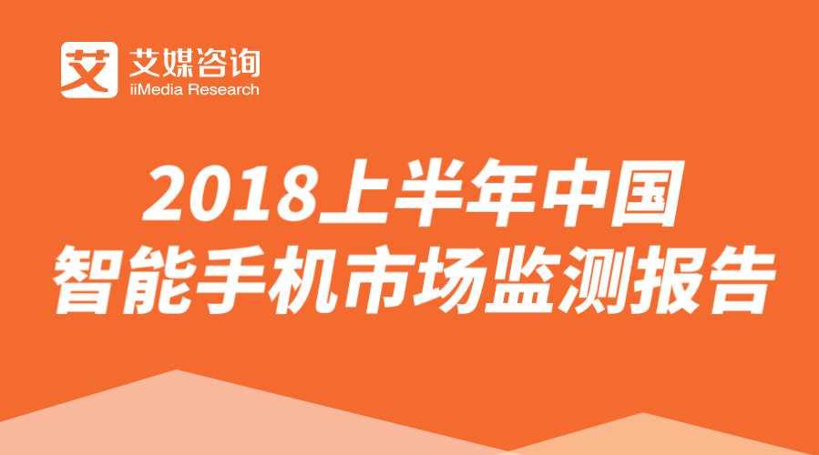 艾媒报告 | 2018上半年中国智能手机市场监测报告