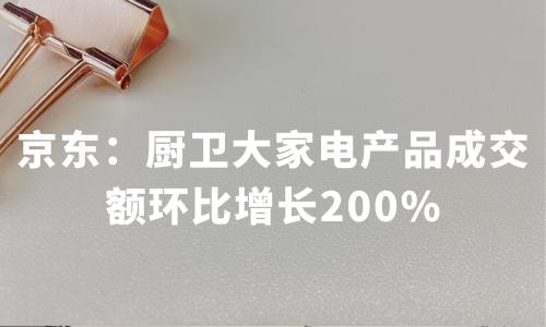 京东:厨卫大家电产品成交额环比增长200%,2019中国家电行业销售情况分析