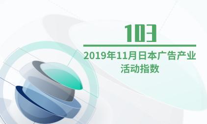 广告行业数据分析:2019年11月日本广告产业活动指数为103