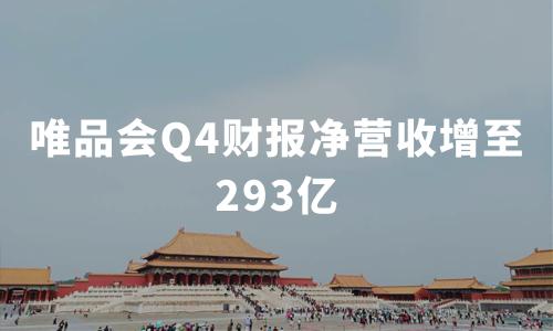 财报解读|唯品会Q4财报净营收增至293亿,连续29个季度保持盈利