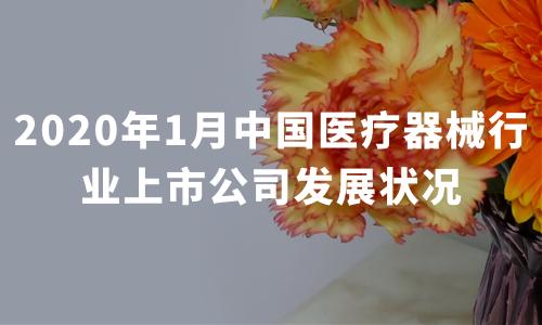 2020年1月中国医疗器械行业上市公司发展状况——迈瑞医疗、万孚生物、鱼跃医疗